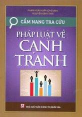 Mua Cẩm Nang Tra Cứu Pháp Luật Về Cạnh Tranh - Phạm Hoài Huấn,Nguyễn Đình Thái