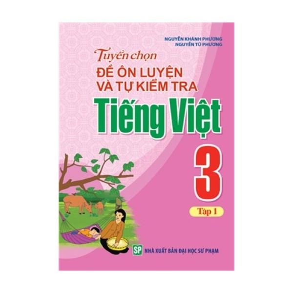 Sách: Tuyển Chọn Đề Ôn Luyện Và Tự Kiểm Tra Tiếng Việt Lớp 3 - Tập 1