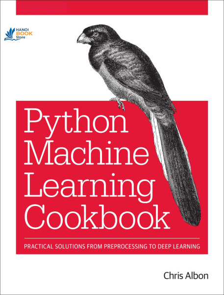 Machine Learning with Python Cookbook: Practical Solutions from Preprocessing to Deep Learning - Hanoi bookstore