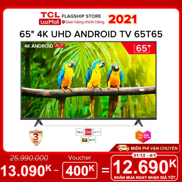 Bảng giá [Sản phẩm mới 2021] 65 4K UHD Android Tivi TCL 65T65 - Gam Màu Rộng , HDR , Dolby Audio - Bảo Hành 3 Năm , trả góp 0% - Nâng Cấp của 65T6