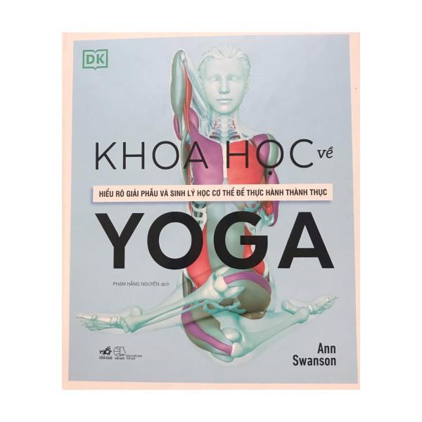 Khoa học về Yoga : Hiểu rõ giải phẫu và sinh lý học cơ thể để thực hành thành thục
