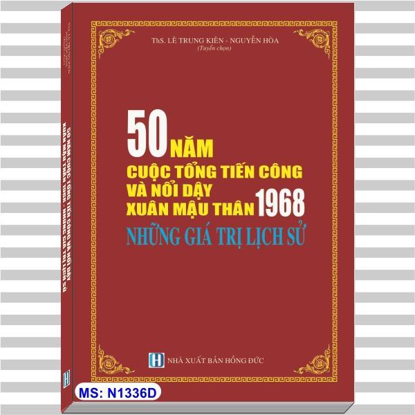 Mua 50 NĂM CUỘC TỔNG TIẾN CÔNG VÀ NỔI DẬY XUÂN MẬU THÂN 1968 - NHỮNG GIÁ TRỊ LỊCH SỬ