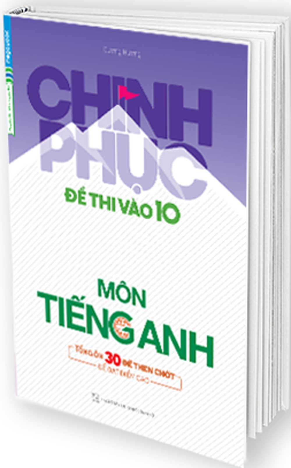 Sách Chinh Phục Đề Thi Vào 10 Môn Tiếng Anh (Tổng Hợp 30 Đề Then Chốt Để Đạt Điểm Cao)