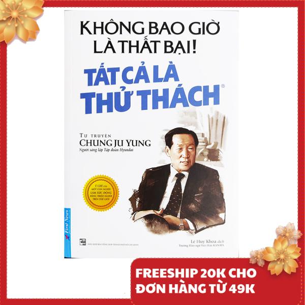Sách kĩ năng - Không Bao Giờ Là Thất Bại! Tất Cả Là Thử Thách - Tự Truyện Chung Ju Yung