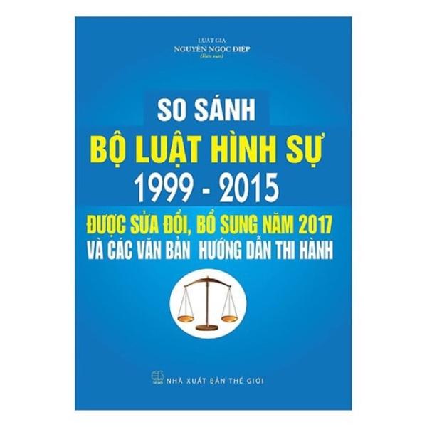 So sánh Bộ Luật Hình Sự 1999-2015 và Bộ Luật Hình Sự sửa đổi 2017 và các văn bản hướng dẫn thi hành