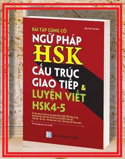 Bài Tập Củng Cố Ngữ Pháp HSK – Cấu Trúc Giao Tiếp & Luyện Viết HSK 4-5 song ngữ Hoa Việt ( tặng kho tài liệu luyện thi HSK 10G qua mail)
