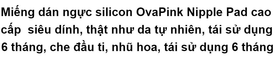 Miếng dán ngực silicon OvaPink Nipple Pad cao cấp siêu dính, thật như da tự nhiên,che đầu ti, nhũ hoa, tái sử dụng 6 tháng 1